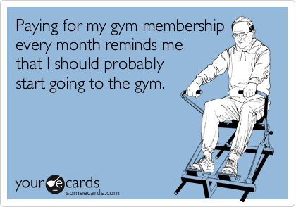 Paying for my gym membership every month reminds me that I should probably start going to the gym.