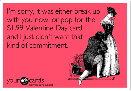 I'm sorry, it was either break up with you now, or pop for the %241.99 Valentine Day card, and I just didn't want that kind of commitment.