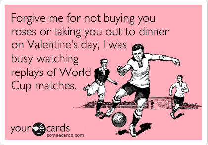 Forgive me for not buying you roses or taking you out to dinner on Valentine's day, I was busy watching replays of World  Cup matches.
