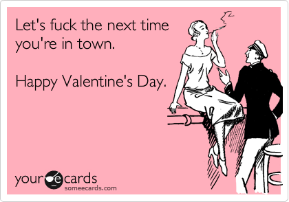 Let's fuck the next time  you're in town.      Happy Valentine's Day.