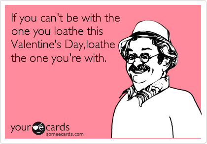 If you can't be with the one you loathe this Valentine's Day,loathe the one you're with.