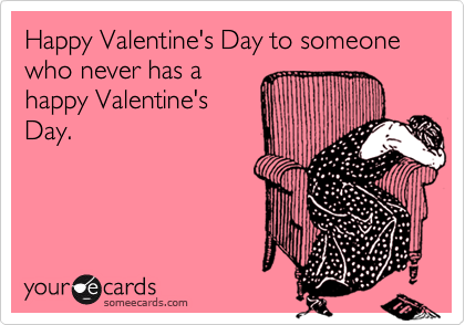 Happy Valentine's Day to someone who never has a happy Valentine's Day.