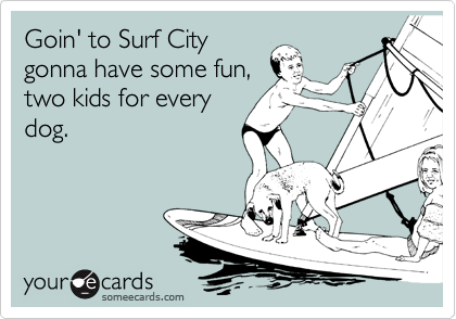 Goin' to Surf City gonna have some fun, two kids for every dog.