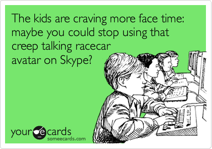 The kids are craving more face time: maybe you could stop using that creep talking racecar avatar on Skype?