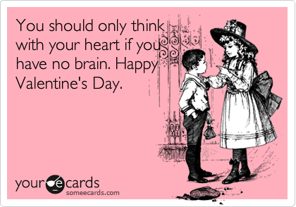 You should only think with your heart if you have no brain. Happy Valentine's Day.