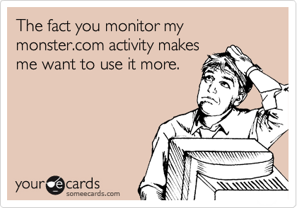 The fact you monitor my monster.com activity makes  me want to use it more.
