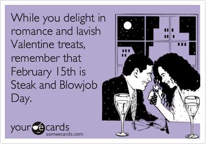 While you delight in romance and lavish Valentine treats, remember that February 15th is Steak and Blowjob Day.