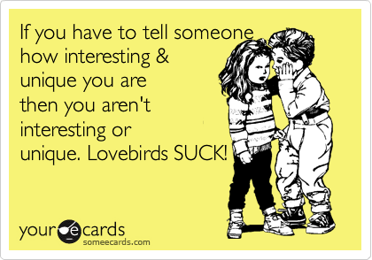 If you have to tell someone how interesting &  unique you are then you aren't interesting or unique. Lovebirds SUCK!