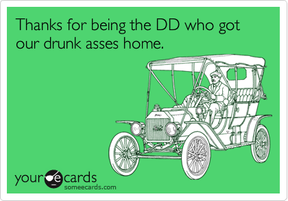 Thanks for being the DD who got our drunk asses home.