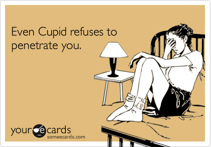 Even Cupid refuses to penetrate you.