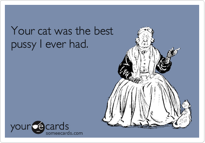 Your cat was the best  pussy I ever had.