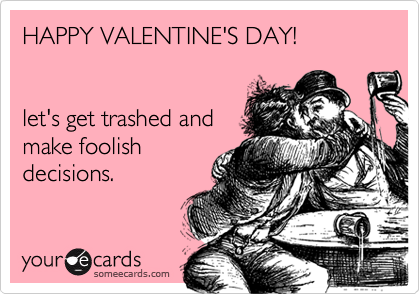 HAPPY VALENTINE'S DAY!   let's get trashed and make foolish decisions.
