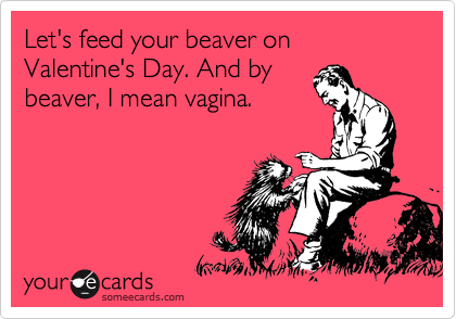 Let's feed your beaver on Valentine's Day. And by beaver, I mean vagina.