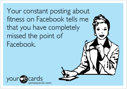 Your constant posting about fitness on Facebook tells me that you have completely missed the point of Facebook.