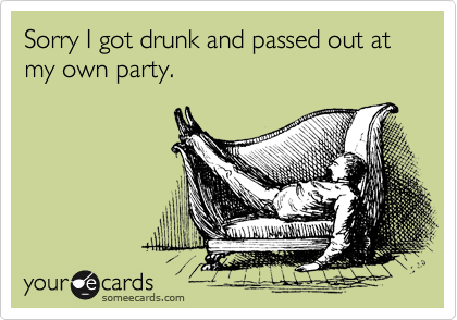 Sorry I got drunk and passed out at my own party.