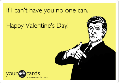 If I can't have you no one can.  Happy Valentine's Day!