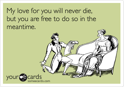 My love for you will never die,  but you are free to do so in the meantime.