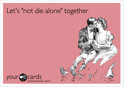 """Let's """"not die alone"""" together"""