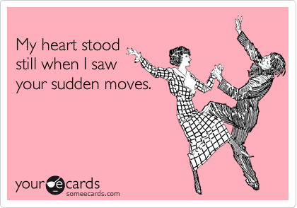 My heart stood  still when I saw your sudden moves.