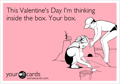This Valentine's Day I'm thinking inside the box. Your box.