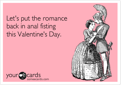Let's put the romance  back in anal fisting this Valentine's Day.
