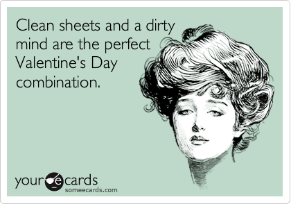 Clean sheets and a dirty mind are the perfect Valentine's Day combination.
