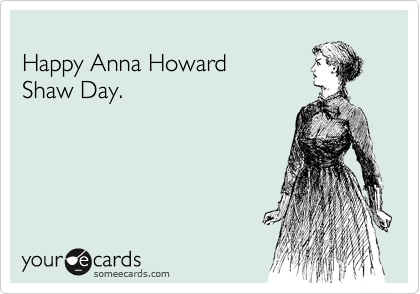 Happy Anna Howard  Shaw Day.