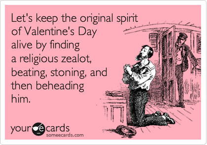 Let's keep the original spirit  of Valentine's Day  alive by finding  a religious zealot, beating, stoning, and then beheading him.
