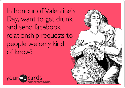 In honour of Valentine's Day, want to get drunk and send facebook relationship requests to people we only kind of know?