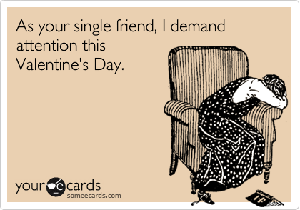 As your single friend, I demand attention this Valentine's Day.