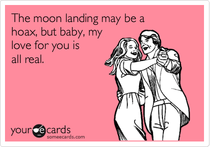 The moon landing may be a  hoax, but baby, my love for you is all real.