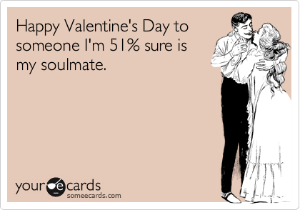 Happy Valentine's Day to someone I'm 51% sure is my soulmate.