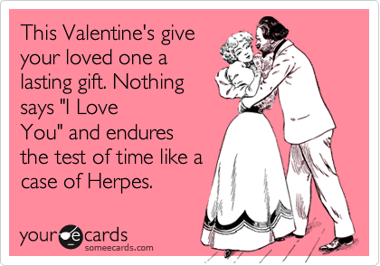 """This Valentine's give your loved one a lasting gift. Nothing says """"I Love You"""" and endures the test of time like a case of Herpes."""