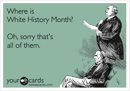 Where is  White History Month?  Oh, sorry that's  all of them.