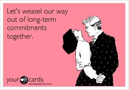 Let's weasel our way out of long-term commitments together.