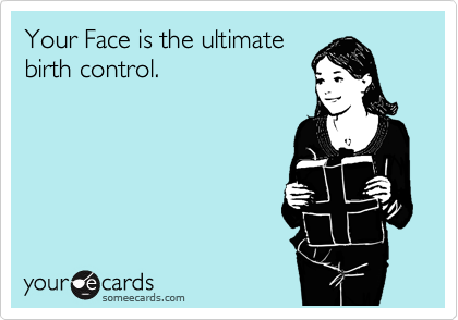 Your Face is the ultimate birth control.