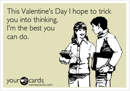 This Valentine's Day I hope to trick you into thinking,  I'm the best you  can do.