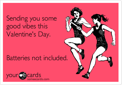 Sending you some good vibes this  Valentine's Day.   Batteries not included.