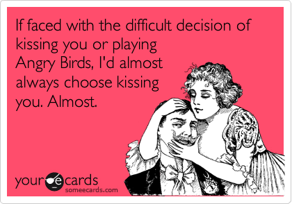 If faced with the difficult decision of kissing you or playing Angry Birds, I'd almost always choose kissing you. Almost.