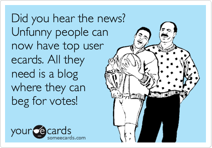 Did you hear the news? Unfunny people can now have top user ecards. All they need is a blog where they can beg for votes!