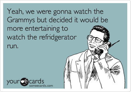 Yeah, we were gonna watch the Grammys but decided it would be more entertaining to watch the refridgerator run.