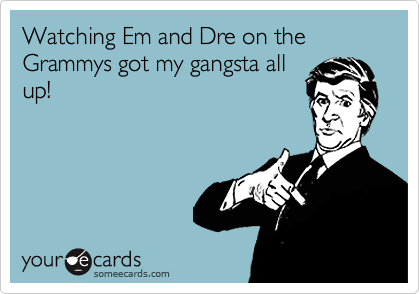 Watching Em and Dre on the Grammys got my gangsta all up!