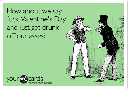 How about we say fuck Valentine's Day and just get drunk off our asses?