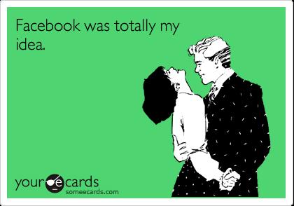 Facebook was totally my idea.