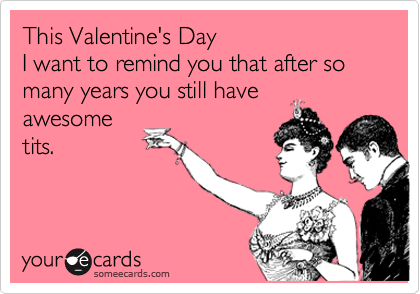 This Valentine's Day I want to remind you that after so many years you still have awesome tits.