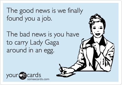 The good news is we finally found you a job.  The bad news is you have to carry Lady Gaga around in an egg.