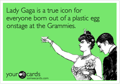 Lady Gaga is a true icon for everyone born out of a plastic egg onstage at the Grammies.