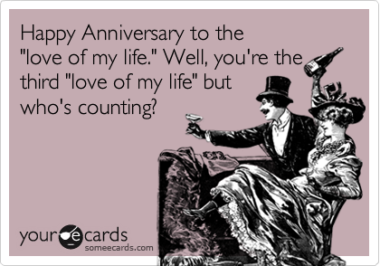 "Happy Anniversary to the ""love of my life."" Well, you're the third ""love of my life"" but who's counting?"