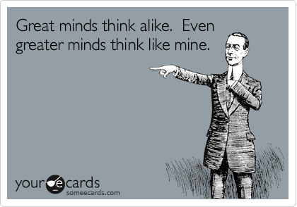 Great minds think alike.  Even greater minds think like mine.