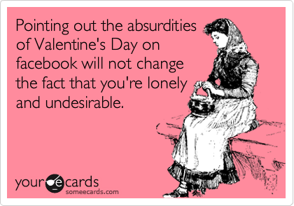 Pointing out the absurdities of Valentine's Day on facebook will not change the fact that you're lonely and undesirable.